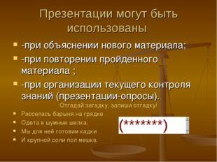 Презентации могут быть использованы -при объяснении нового материала; -при по