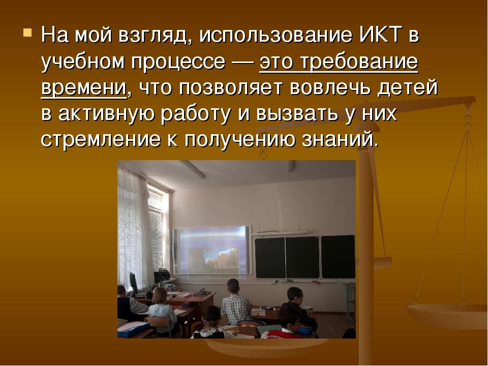 На мой взгляд, использование ИКТ в учебном процессе — это требование времени,...