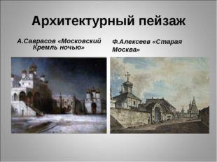 Архитектурный пейзаж А.Саврасов «Московский Кремль ночью» Ф.Алексеев «Старая