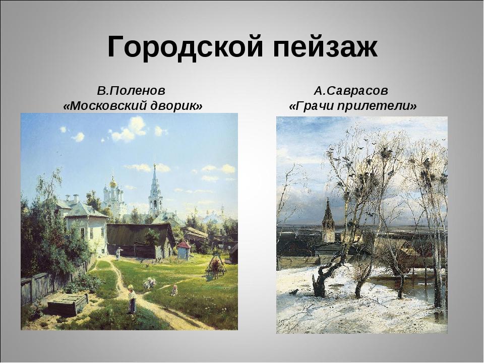 Городской пейзаж В.Поленов «Московский дворик» А.Саврасов «Грачи прилетели»