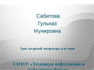 Урок татарской литературы и истории Сабитова Гульназ Мунировна ГАПОУ «Технику