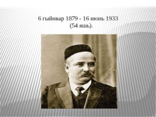 6 гыйнвар 1879 - 16 июнь 1933 (54 яшь).