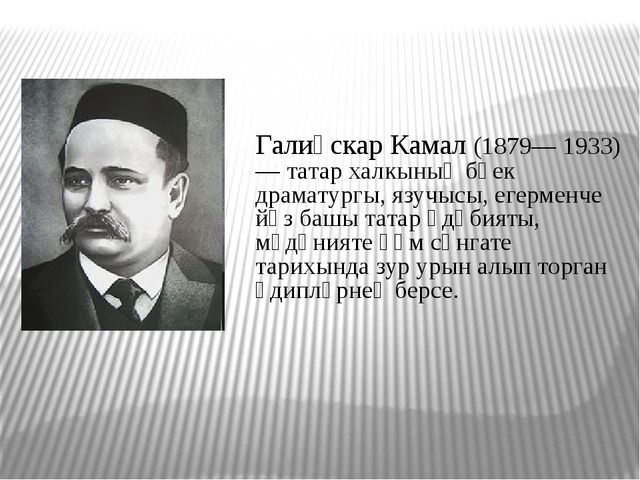 Галиәскар Камал (1879— 1933) — татар халкының бөек драматургы, язучысы, егер...