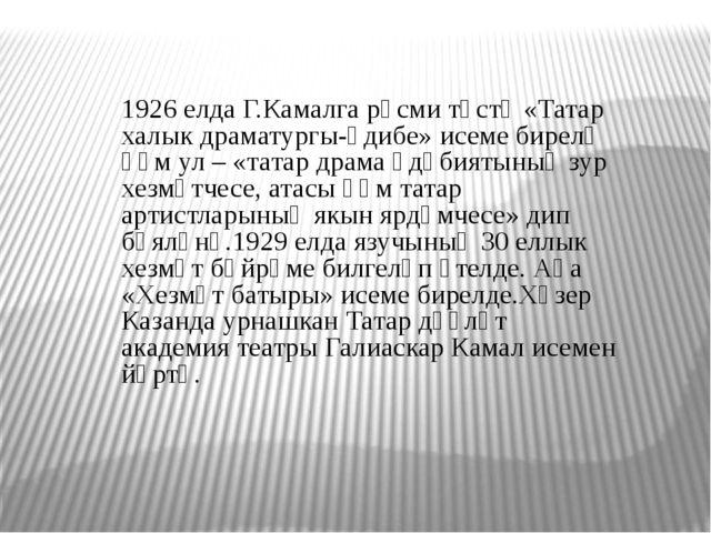 1926 елда Г.Камалга рәсми төстә «Татар халык драматургы-әдибе» исеме бирелә һ...