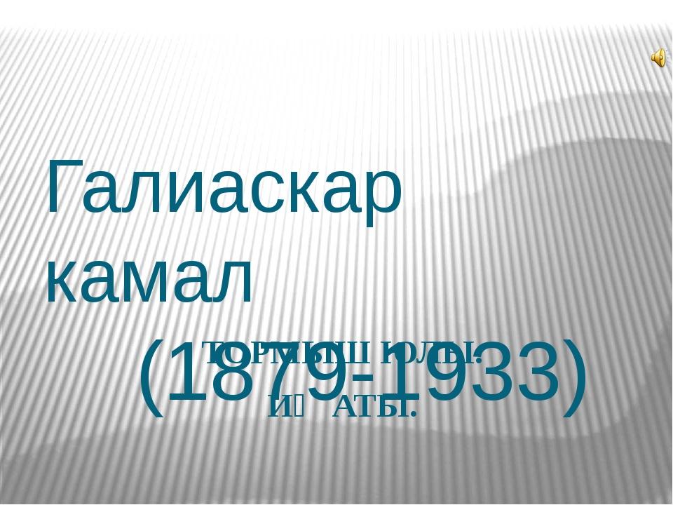 Галиаскар камал (1879-1933) ТОРМЫШ ЮЛЫ. ИҖАТЫ.