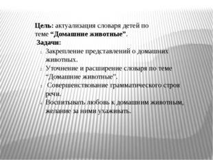 """Цель:актуализация словаря детей по теме""""Домашние животные"""". Задачи: Закр"""