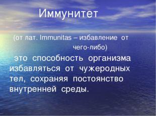 Иммунитет (от лат. Immunitas – избавление от чего-либо) это способность орга