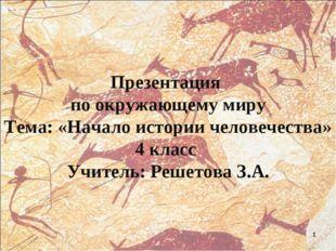 Презентация по окружающему миру Тема: «Начало истории человечества» 4 класс У