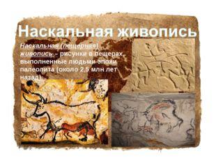 Наскальная (пещерная) живопись – рисунки в пещерах, выполненные людьми эпохи