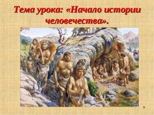 Тема урока: «Начало истории человечества». *