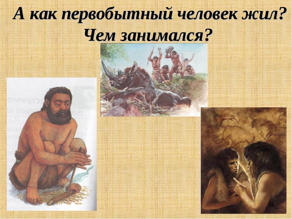 А как первобытный человек жил? Чем занимался? *
