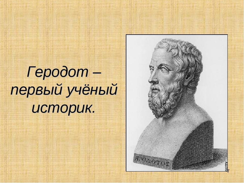 Геродот – первый учёный историк. *