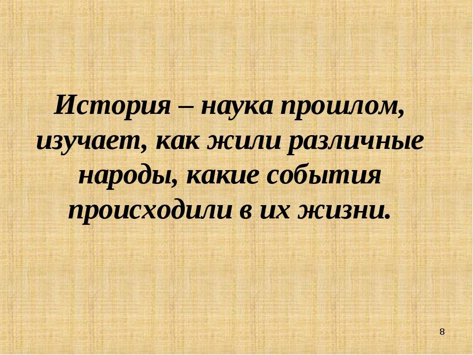 История – наука прошлом, изучает, как жили различные народы, какие события пр...