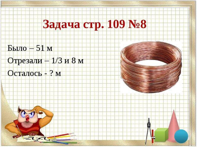Задача стр. 109 №8 Было – 51 м Отрезали – 1/3 и 8 м Осталось - ? м