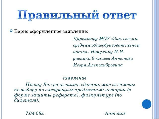 Верно оформленное заявление:  Директору МОУ «Зикеевская  средняя об...