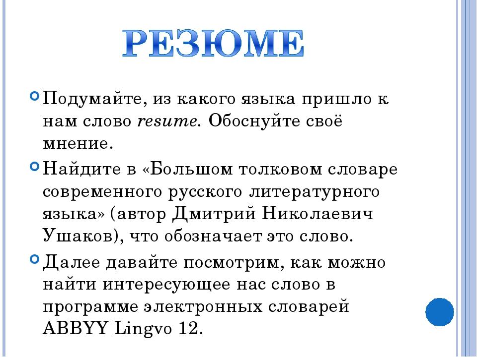 Подумайте, из какого языка пришло к нам слово resume. Обоснуйте своё мнение....