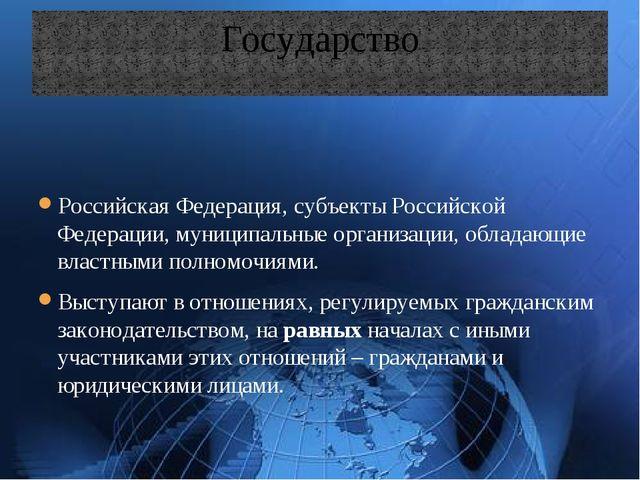 Государство Российская Федерация, субъекты Российской Федерации, муниципальны...