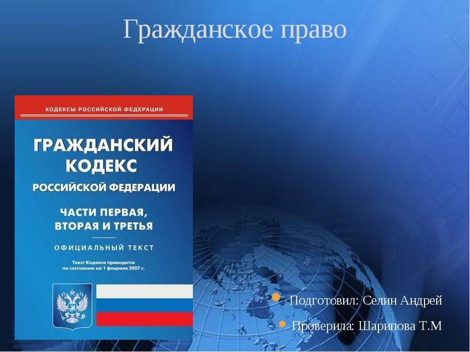 Подготовил: Селин Андрей Проверила: Шарипова Т.М Гражданское право