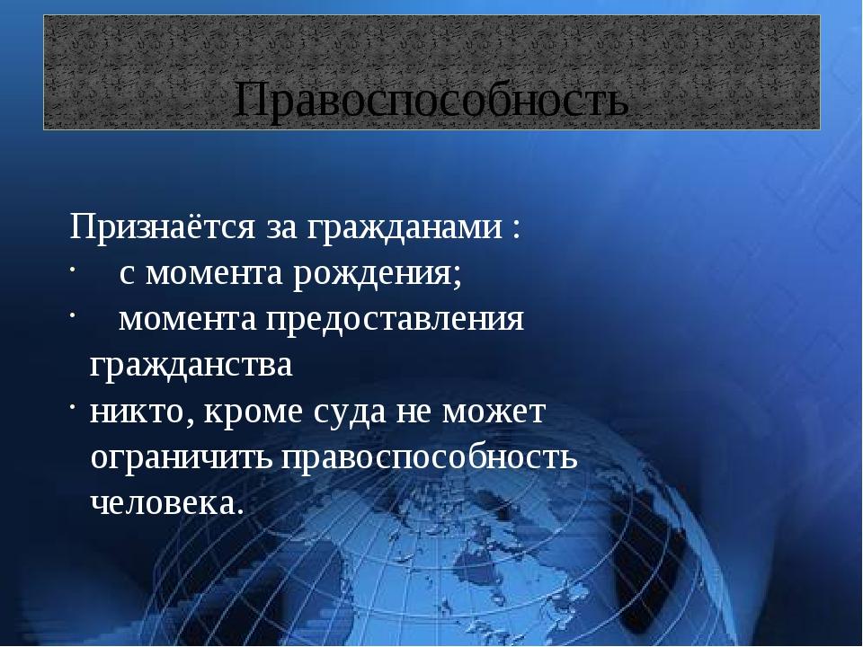 Правоспособность Признаётся за гражданами : с момента рождения; момента пред...