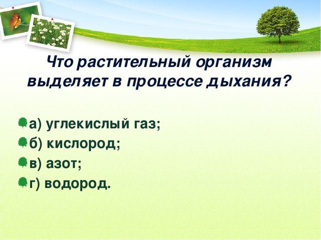 Что растительный организм выделяет в процессе дыхания? а) углекислый газ; б)...