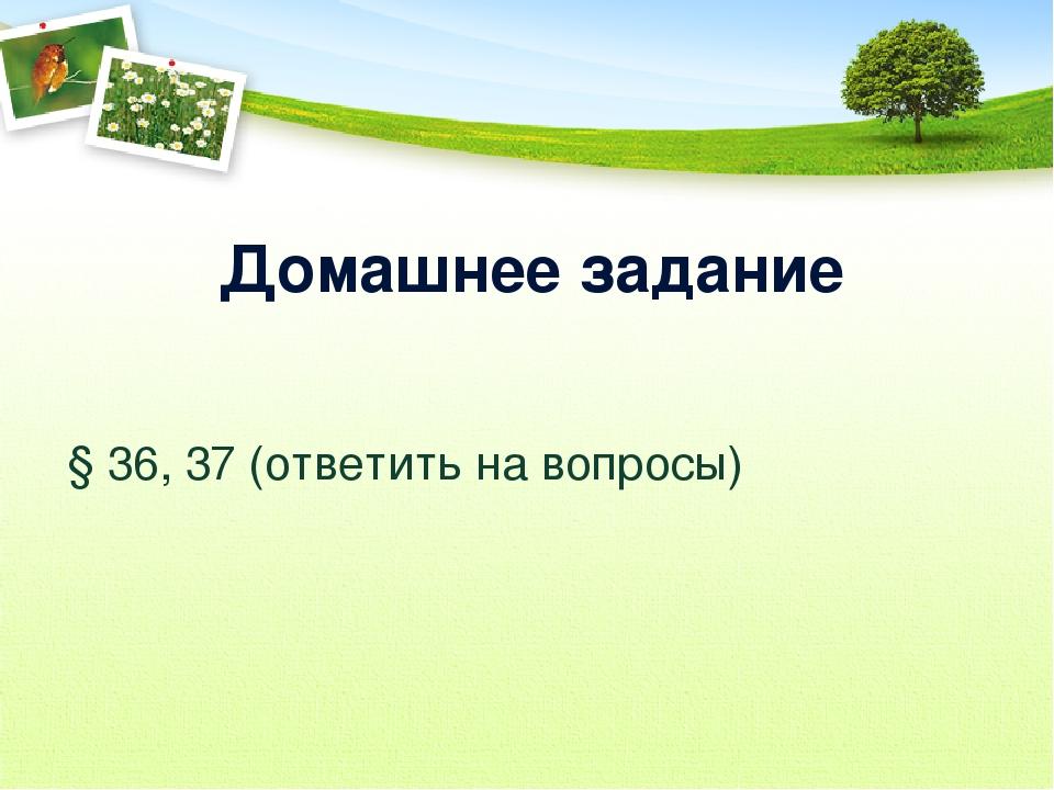 Домашнее задание § 36, 37 (ответить на вопросы)
