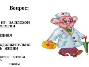 Вопрос: ИЗ - ЗА ПЛОХОЙ ЭКОЛОГИИ СРЕДНЯЯ ПРОДОЛЖИТЕЛЬНОСТЬ ЖИЗНИ В РОССИИ - В