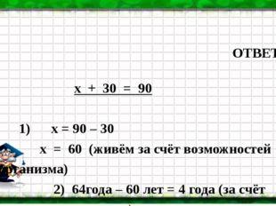 ОТВЕТ: х + 30 = 90 1) х = 90 – 30 х = 60 (живём за счёт возможностей организ