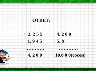 ОТВЕТ: + 2, 2 5 5 4, 2 0 0 1, 9 4 5 + 5, 8 ………… ………… 4, 2 0 0 10,0 0 0(сосен)