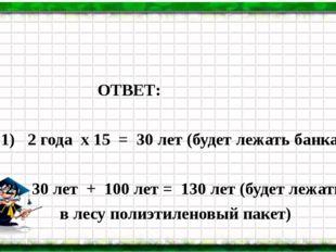 ОТВЕТ: 1) 2 года х 15 = 30 лет (будет лежать банка) 2) 30 лет + 100 лет = 13