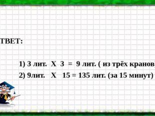 ОТВЕТ: 1) 3 лит. Х 3 = 9 лит. ( из трёх кранов) 2) 9лит. Х 15 = 135 лит. (за