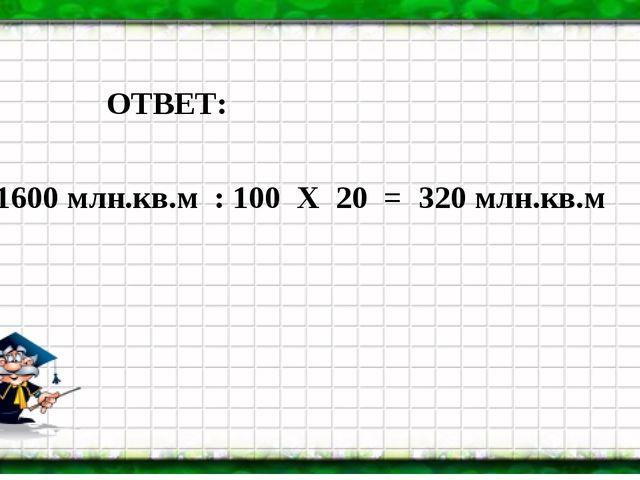 ОТВЕТ: 1600 млн.кв.м : 100 Х 20 = 320 млн.кв.м