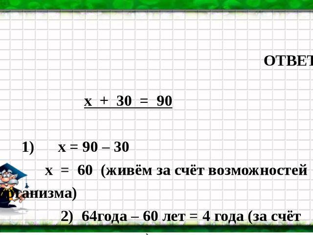 ОТВЕТ: х + 30 = 90 1) х = 90 – 30 х = 60 (живём за счёт возможностей организ...