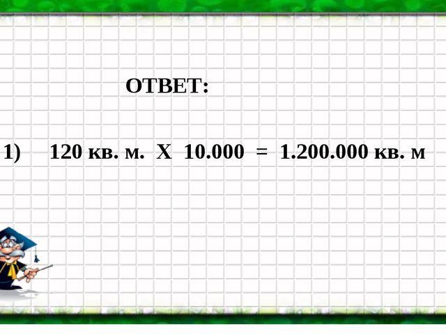 ОТВЕТ: 1) 120 кв. м. Х 10.000 = 1.200.000 кв. м