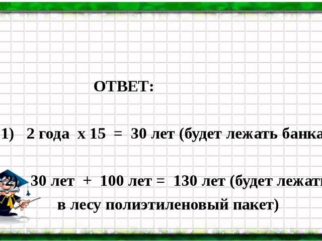 ОТВЕТ: 1) 2 года х 15 = 30 лет (будет лежать банка) 2) 30 лет + 100 лет = 13...