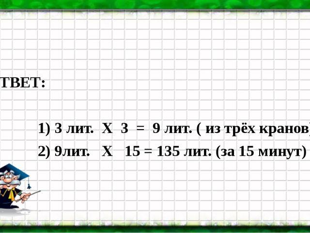 ОТВЕТ: 1) 3 лит. Х 3 = 9 лит. ( из трёх кранов) 2) 9лит. Х 15 = 135 лит. (за...