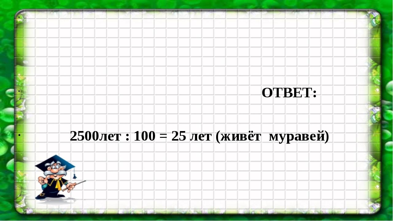 ОТВЕТ: 2500лет : 100 = 25 лет (живёт муравей)