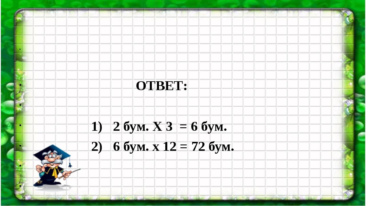 ОТВЕТ: 1) 2 бум. Х 3 = 6 бум. 2) 6 бум. х 12 = 72 бум.