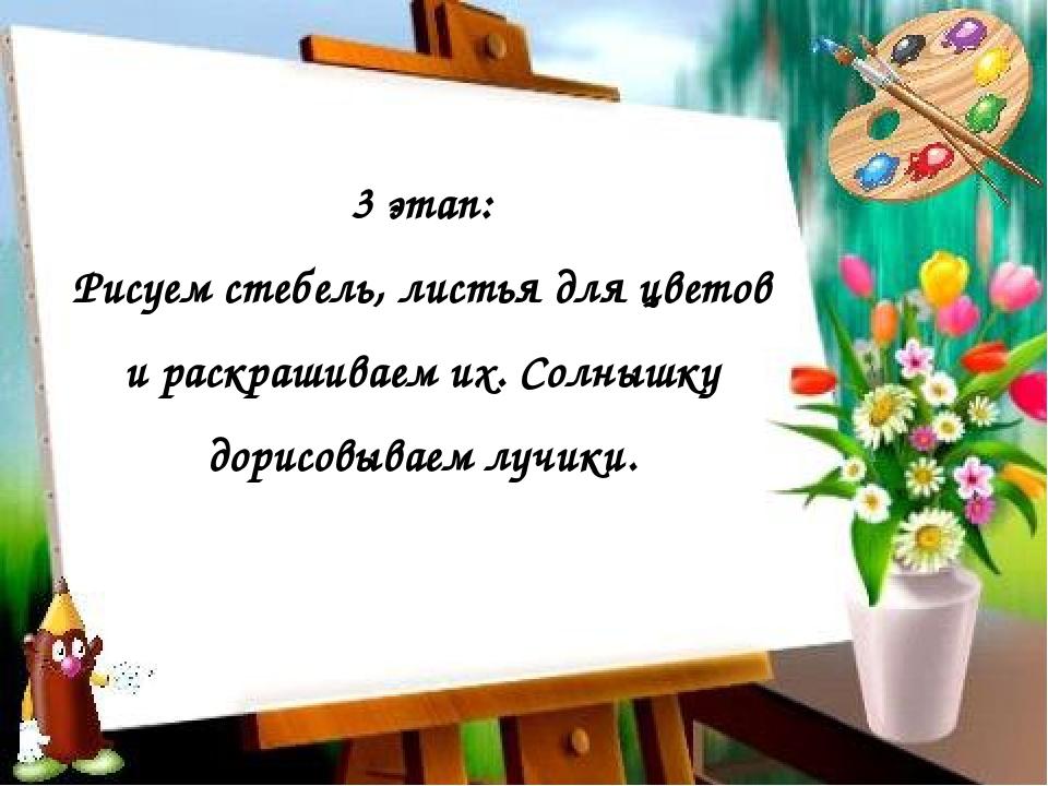 3 этап: Рисуем стебель, листья для цветов и раскрашиваем их. Солнышку дорисов...
