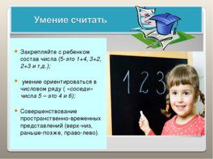 Закрепляйте с ребенком состав числа (5-это 1+4, 3+2, 2+3 и т.д.); умение ори
