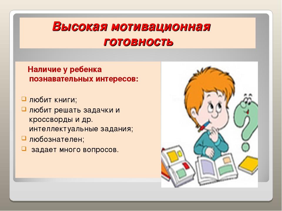 Высокая мотивационная готовность Наличие у ребенка познавательных интересов:...