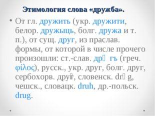 Этимология слова «дружба». От гл. дружить (укр. дружити, белор. дружыць, бол