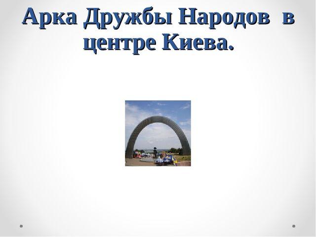 Арка Дружбы Народов в центре Киева.