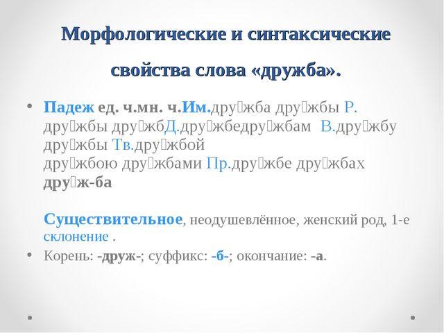 Морфологические и синтаксические свойства слова «дружба». Падеж ед.ч.мн.ч....