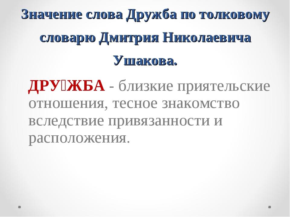 Значение слова Дружба по толковому словарю Дмитрия Николаевича Ушакова. ДРУ́Ж...