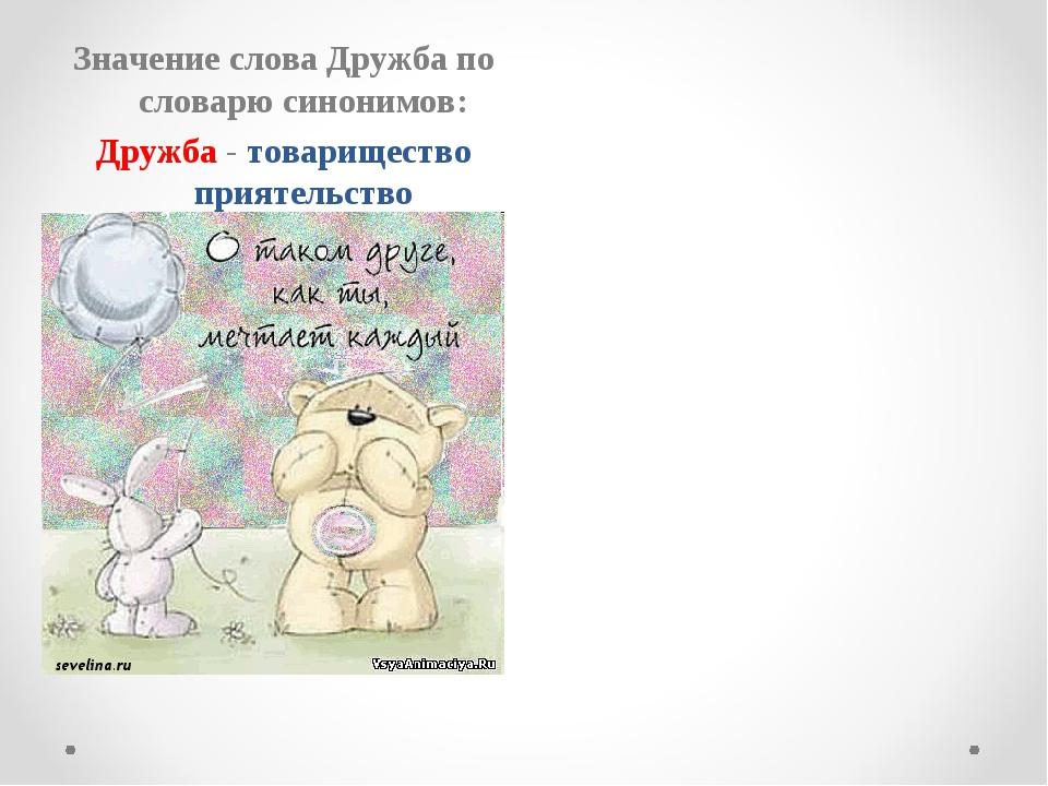 Значение слова Дружба по словарю синонимов: Дружба - товарищество приятельств...