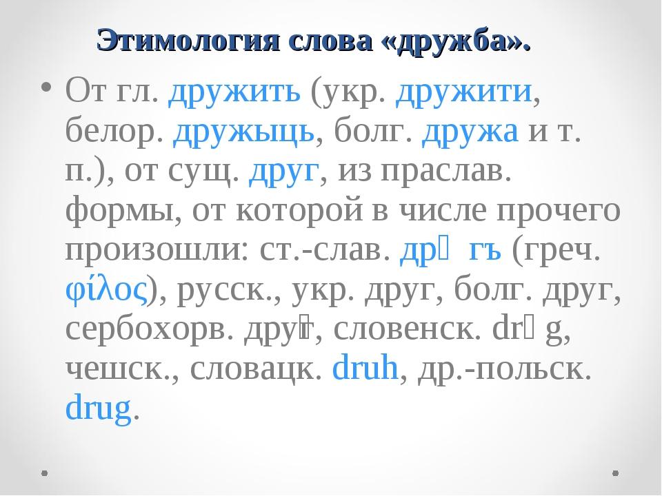 Этимология слова «дружба». От гл. дружить (укр. дружити, белор. дружыць, бол...