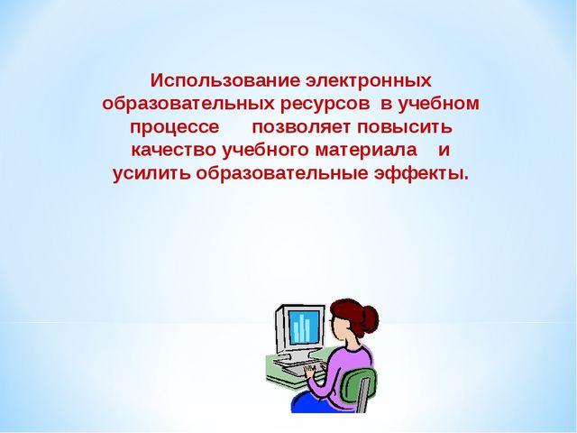 Использование электронных образовательных ресурсов в учебном процессе позволя...