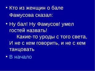 Кто из женщин о бале Фамусова сказал: Ну бал! Ну Фамусов! умел гостей назвать