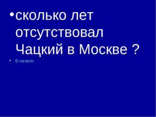 сколько лет отсутствовал Чацкий в Москве ? В начало