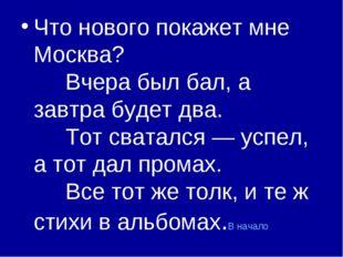 Что нового покажет мне Москва? Вчера был бал, а завтра будет два. Т